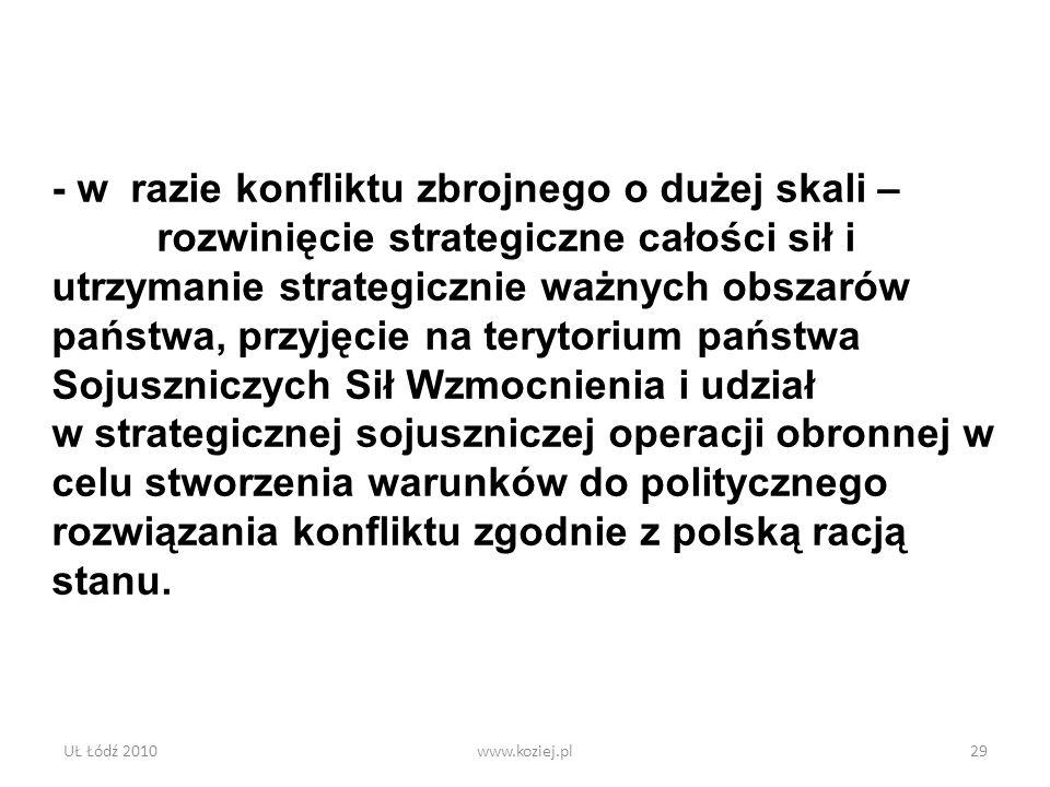 UŁ Łódź 2010www.koziej.pl29 - w razie konfliktu zbrojnego o dużej skali – rozwinięcie strategiczne całości sił i utrzymanie strategicznie ważnych obsz