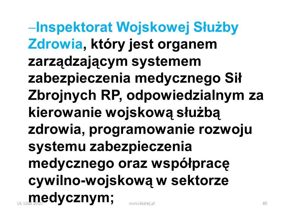 UŁ Łódź 2010www.koziej.pl40 Inspektorat Wojskowej Służby Zdrowia, który jest organem zarządzającym systemem zabezpieczenia medycznego Sił Zbrojnych RP