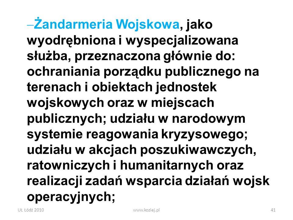 UŁ Łódź 2010www.koziej.pl41 Żandarmeria Wojskowa, jako wyodrębniona i wyspecjalizowana służba, przeznaczona głównie do: ochraniania porządku publiczne