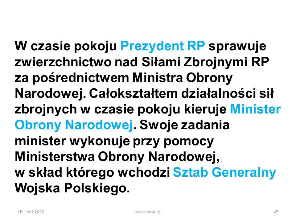 UŁ Łódź 2010www.koziej.pl45 W czasie pokoju Prezydent RP sprawuje zwierzchnictwo nad Siłami Zbrojnymi RP za pośrednictwem Ministra Obrony Narodowej. C