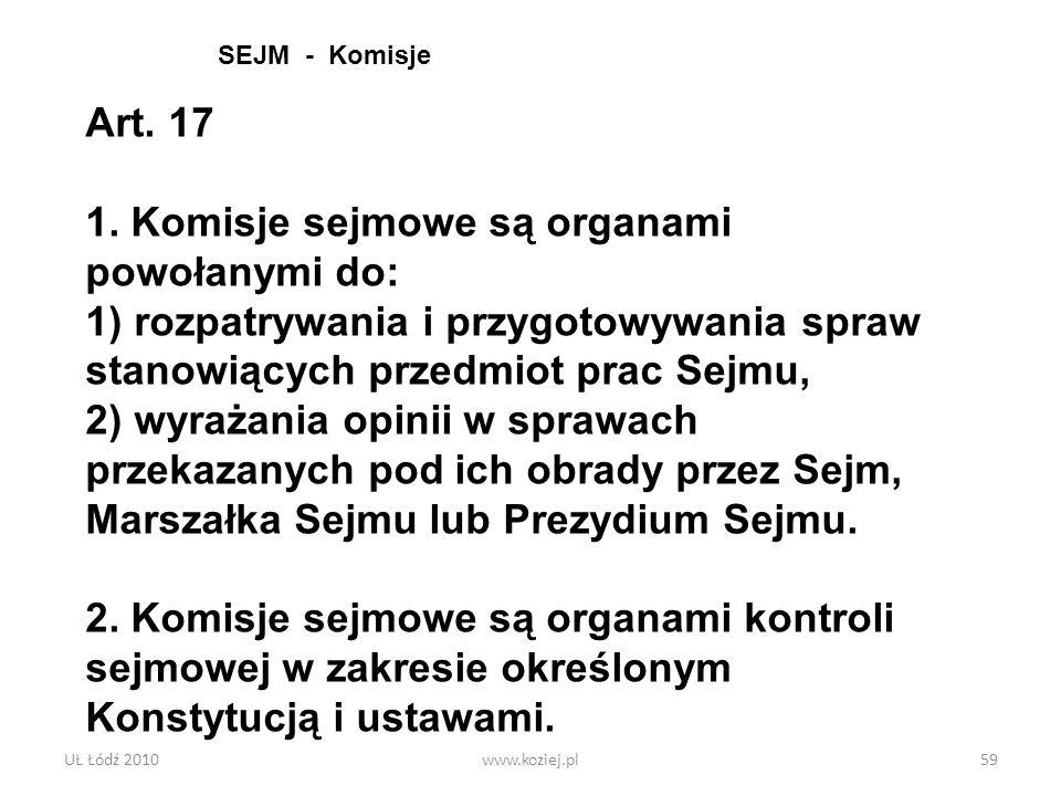 UŁ Łódź 2010www.koziej.pl59 Art. 17 1. Komisje sejmowe są organami powołanymi do: 1) rozpatrywania i przygotowywania spraw stanowiących przedmiot prac