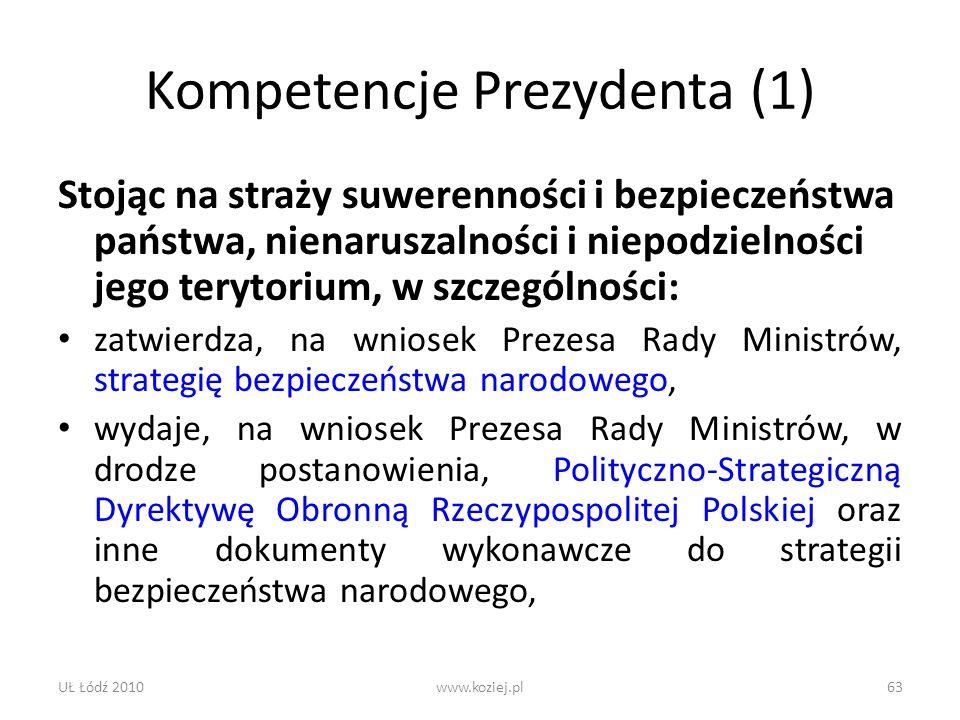 UŁ Łódź 2010www.koziej.pl63 Kompetencje Prezydenta (1) Stojąc na straży suwerenności i bezpieczeństwa państwa, nienaruszalności i niepodzielności jego