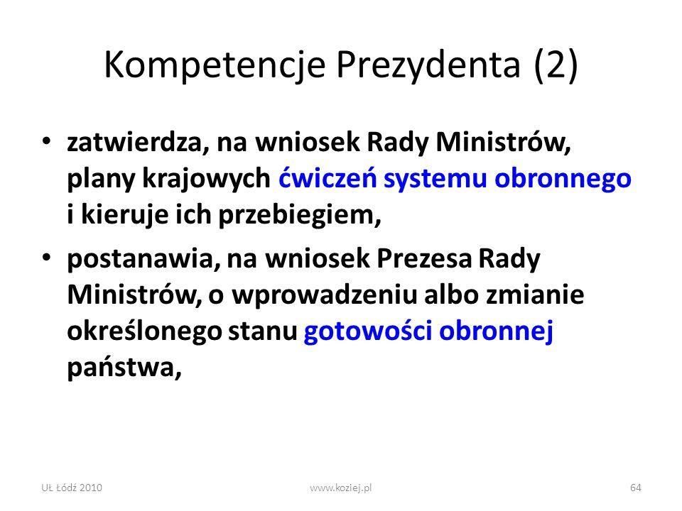 UŁ Łódź 2010www.koziej.pl64 Kompetencje Prezydenta (2) zatwierdza, na wniosek Rady Ministrów, plany krajowych ćwiczeń systemu obronnego i kieruje ich