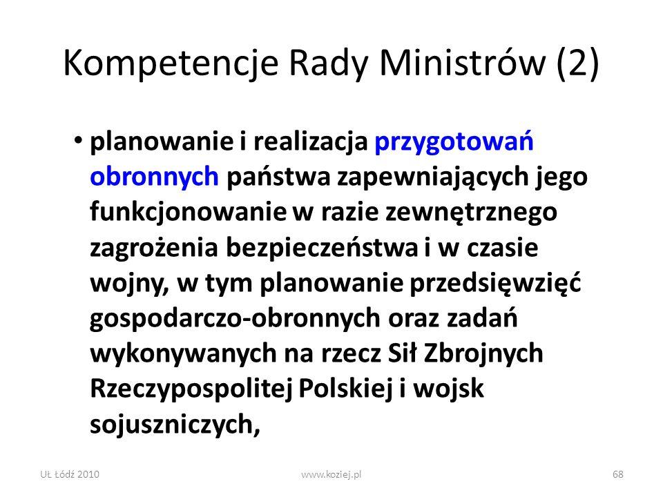 UŁ Łódź 2010www.koziej.pl68 Kompetencje Rady Ministrów (2) planowanie i realizacja przygotowań obronnych państwa zapewniających jego funkcjonowanie w