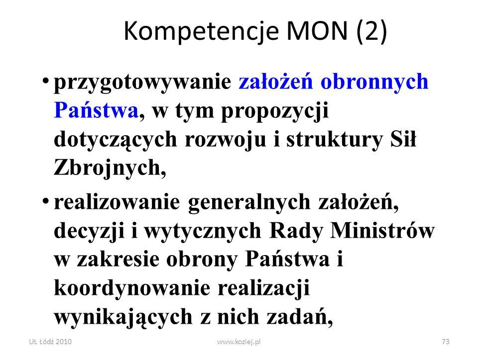 UŁ Łódź 2010www.koziej.pl73 Kompetencje MON (2) przygotowywanie założeń obronnych Państwa, w tym propozycji dotyczących rozwoju i struktury Sił Zbrojn