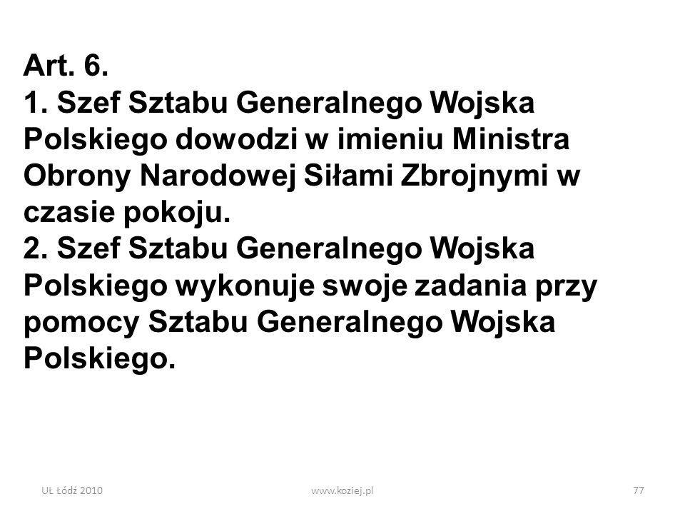 UŁ Łódź 2010www.koziej.pl77 Art. 6. 1. Szef Sztabu Generalnego Wojska Polskiego dowodzi w imieniu Ministra Obrony Narodowej Siłami Zbrojnymi w czasie