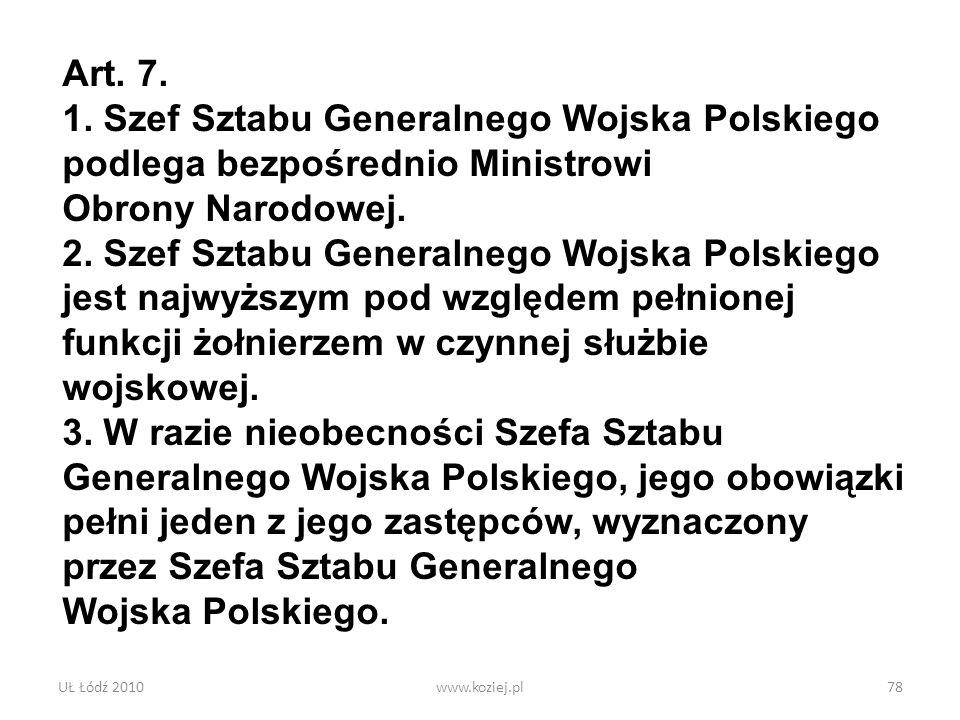 UŁ Łódź 2010www.koziej.pl78 Art. 7. 1. Szef Sztabu Generalnego Wojska Polskiego podlega bezpośrednio Ministrowi Obrony Narodowej. 2. Szef Sztabu Gener