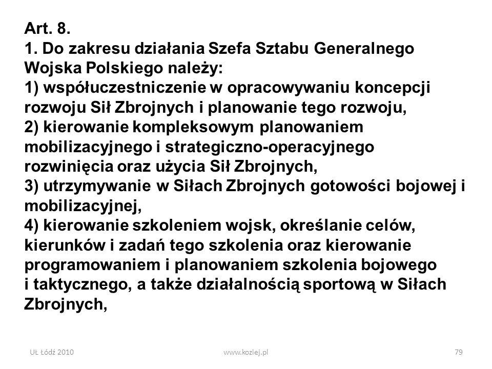 UŁ Łódź 2010www.koziej.pl79 Art. 8. 1. Do zakresu działania Szefa Sztabu Generalnego Wojska Polskiego należy: 1) współuczestniczenie w opracowywaniu k