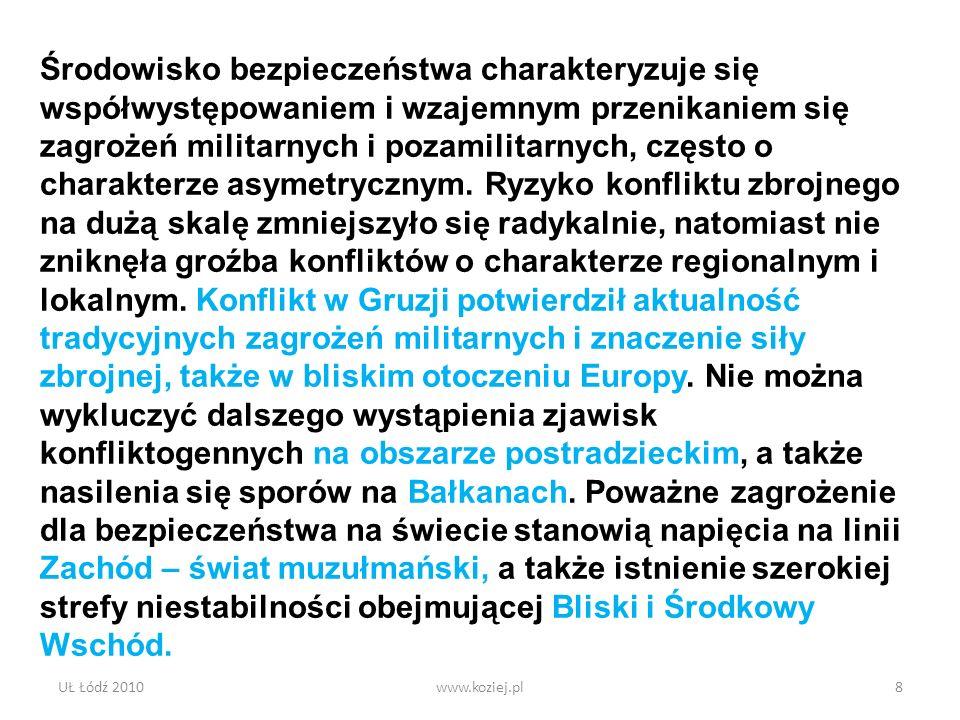 UŁ Łódź 2010www.koziej.pl8 Środowisko bezpieczeństwa charakteryzuje się współwystępowaniem i wzajemnym przenikaniem się zagrożeń militarnych i pozamil