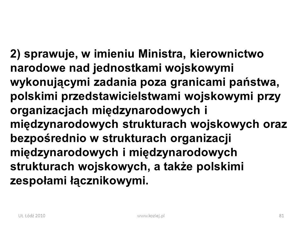 UŁ Łódź 2010www.koziej.pl81 2) sprawuje, w imieniu Ministra, kierownictwo narodowe nad jednostkami wojskowymi wykonującymi zadania poza granicami pańs