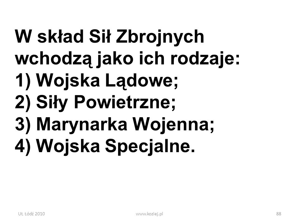 UŁ Łódź 2010www.koziej.pl88 W skład Sił Zbrojnych wchodzą jako ich rodzaje: 1) Wojska Lądowe; 2) Siły Powietrzne; 3) Marynarka Wojenna; 4) Wojska Spec