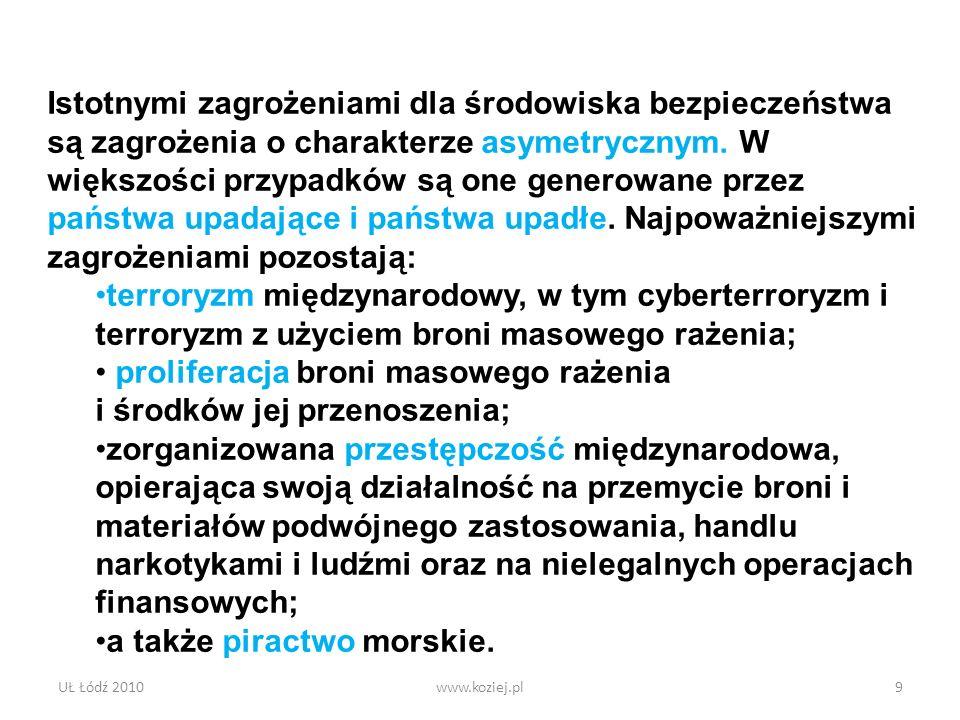UŁ Łódź 2010www.koziej.pl9 Istotnymi zagrożeniami dla środowiska bezpieczeństwa są zagrożenia o charakterze asymetrycznym. W większości przypadków są