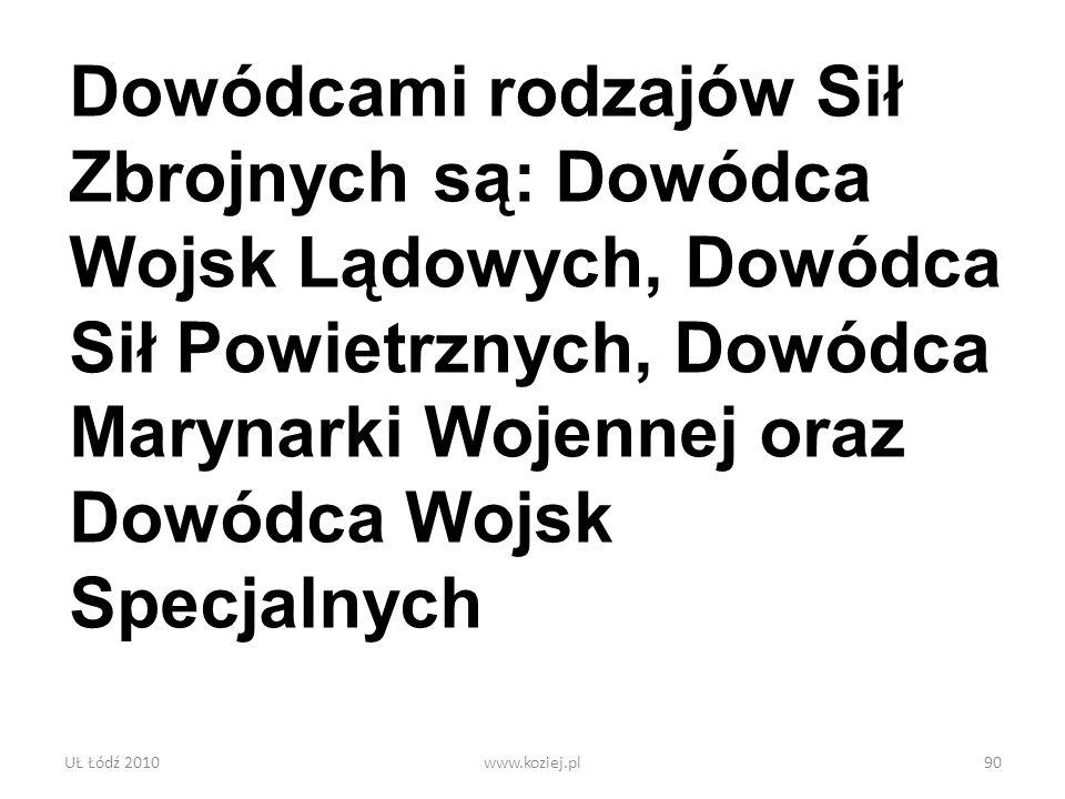 UŁ Łódź 2010www.koziej.pl90 Dowódcami rodzajów Sił Zbrojnych są: Dowódca Wojsk Lądowych, Dowódca Sił Powietrznych, Dowódca Marynarki Wojennej oraz Dow