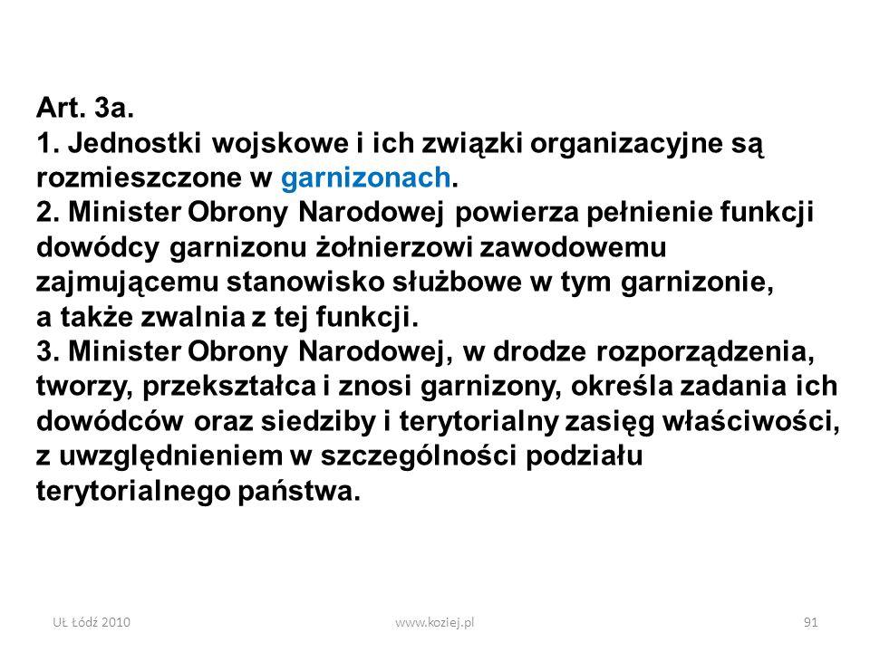 UŁ Łódź 2010www.koziej.pl91 Art. 3a. 1. Jednostki wojskowe i ich związki organizacyjne są rozmieszczone w garnizonach. 2. Minister Obrony Narodowej po