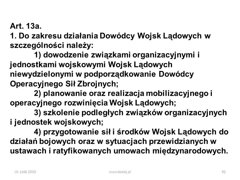 UŁ Łódź 2010www.koziej.pl92 Art. 13a. 1. Do zakresu działania Dowódcy Wojsk Lądowych w szczególności należy: 1) dowodzenie związkami organizacyjnymi i