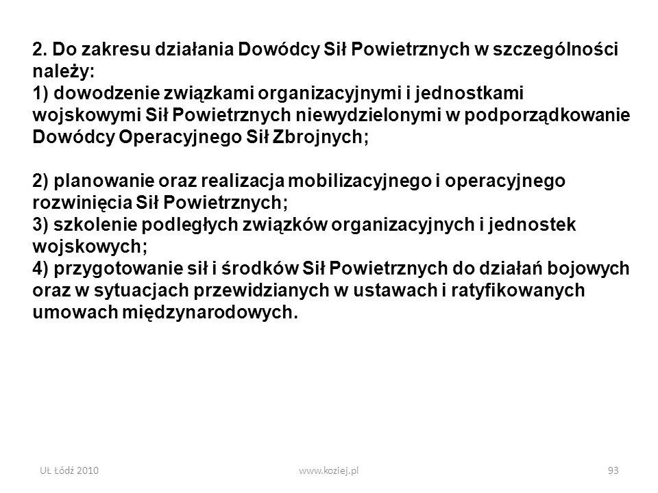 UŁ Łódź 2010www.koziej.pl93 2. Do zakresu działania Dowódcy Sił Powietrznych w szczególności należy: 1) dowodzenie związkami organizacyjnymi i jednost
