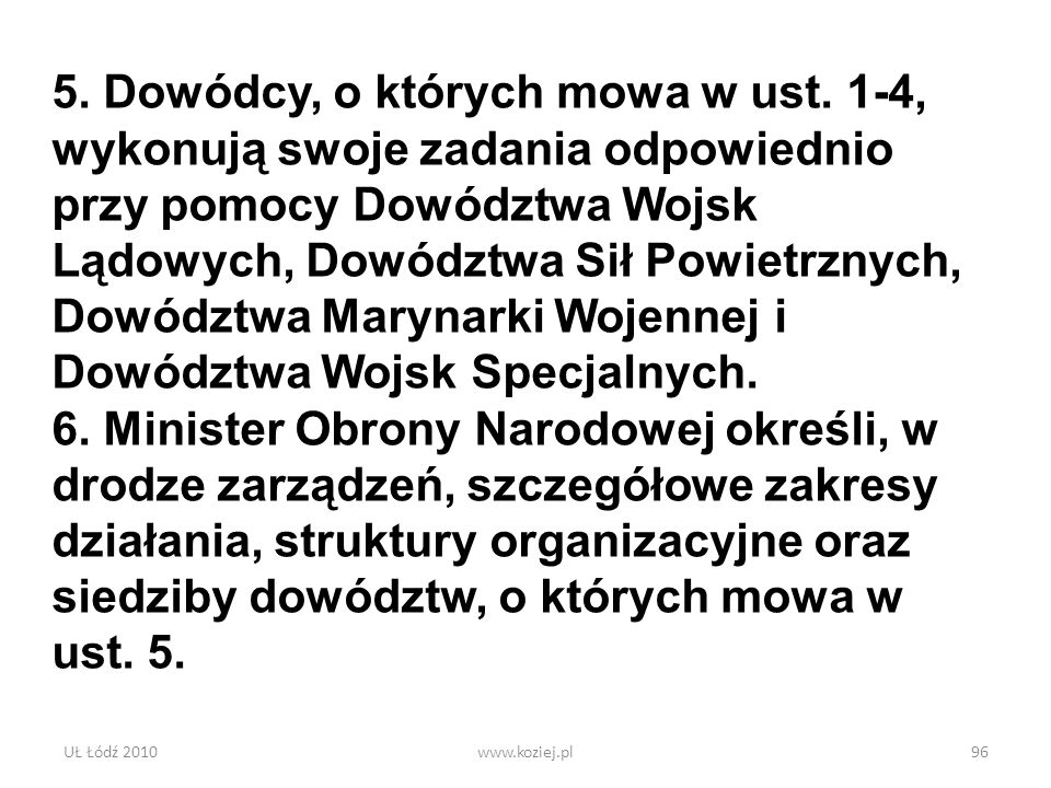 UŁ Łódź 2010www.koziej.pl96 5. Dowódcy, o których mowa w ust. 1-4, wykonują swoje zadania odpowiednio przy pomocy Dowództwa Wojsk Lądowych, Dowództwa