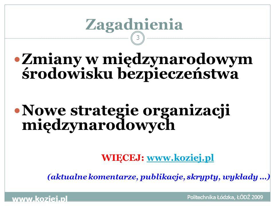 Zagadnienia Politechnika Łódzka, ŁÓDŹ 2009 www.koziej.pl 3 Zmiany w międzynarodowym środowisku bezpieczeństwa Nowe strategie organizacji międzynarodowych WIĘCEJ: www.koziej.plwww.koziej.pl (aktualne komentarze, publikacje, skrypty, wykłady …)