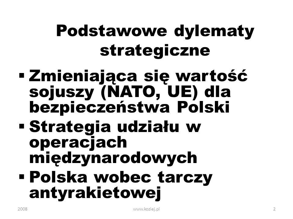 www.koziej.pl2 Podstawowe dylematy strategiczne Zmieniająca się wartość sojuszy (NATO, UE) dla bezpieczeństwa Polski Strategia udziału w operacjach mi