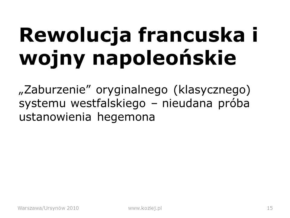 Rewolucja francuska i wojny napoleońskie Zaburzenie oryginalnego (klasycznego) systemu westfalskiego – nieudana próba ustanowienia hegemona Warszawa/Ursynów 2010www.koziej.pl15