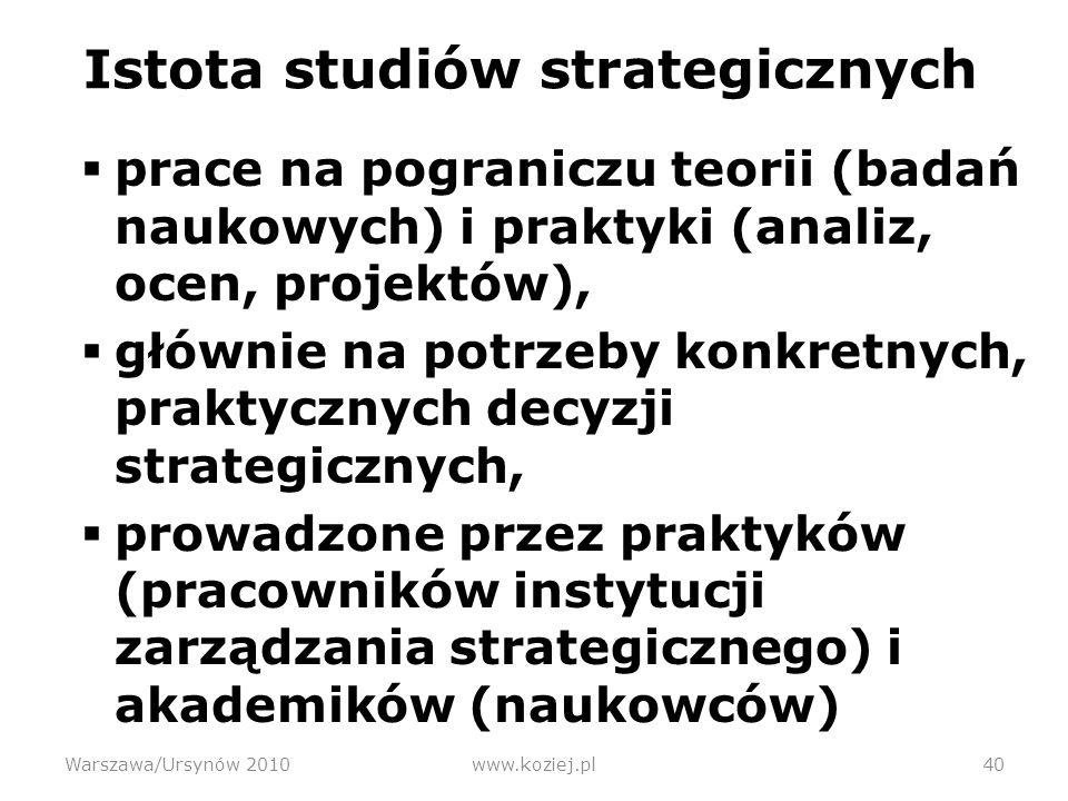 Istota studiów strategicznych prace na pograniczu teorii (badań naukowych) i praktyki (analiz, ocen, projektów), głównie na potrzeby konkretnych, praktycznych decyzji strategicznych, prowadzone przez praktyków (pracowników instytucji zarządzania strategicznego) i akademików (naukowców) Warszawa/Ursynów 2010www.koziej.pl40