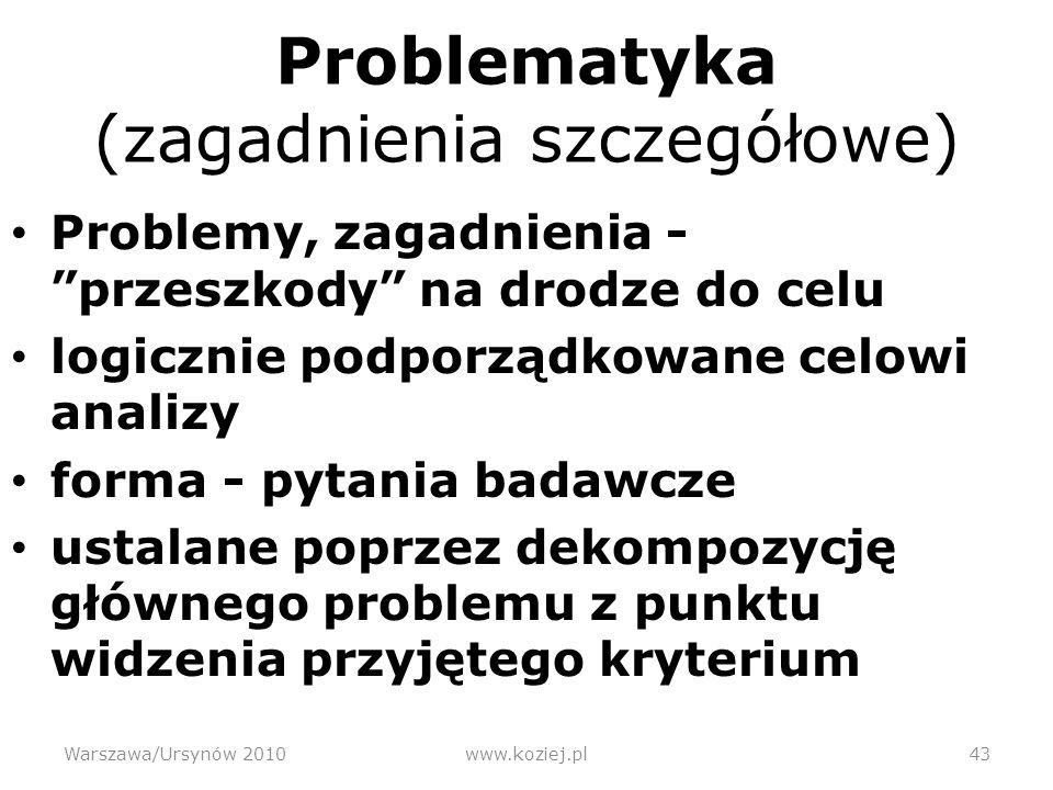 Problematyka (zagadnienia szczegółowe) Problemy, zagadnienia - przeszkody na drodze do celu logicznie podporządkowane celowi analizy forma - pytania badawcze ustalane poprzez dekompozycję głównego problemu z punktu widzenia przyjętego kryterium Warszawa/Ursynów 201043www.koziej.pl