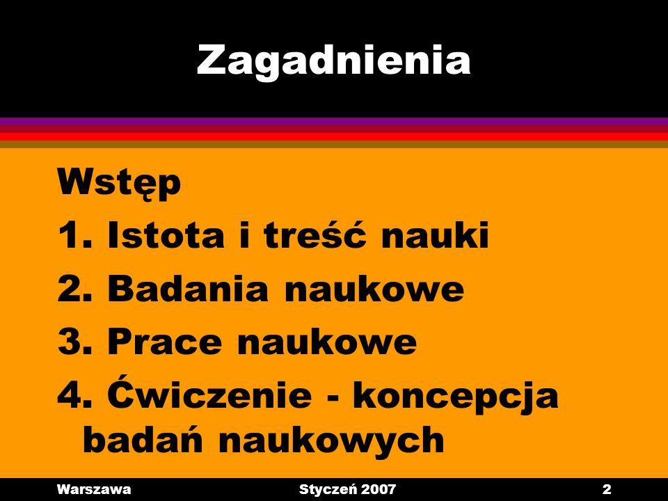 WarszawaStyczeń 20072 Zagadnienia Wstęp 1. Istota i treść nauki 2. Badania naukowe 3. Prace naukowe 4. Ćwiczenie - koncepcja badań naukowych