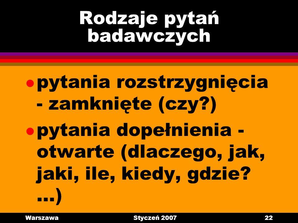 WarszawaStyczeń 200722 Rodzaje pytań badawczych l pytania rozstrzygnięcia - zamknięte (czy?) l pytania dopełnienia - otwarte (dlaczego, jak, jaki, ile