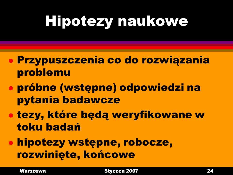 WarszawaStyczeń 200724 Hipotezy naukowe l Przypuszczenia co do rozwiązania problemu l próbne (wstępne) odpowiedzi na pytania badawcze l tezy, które bę