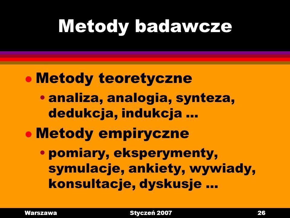 WarszawaStyczeń 200726 Metody badawcze l Metody teoretyczne analiza, analogia, synteza, dedukcja, indukcja... l Metody empiryczne pomiary, eksperyment