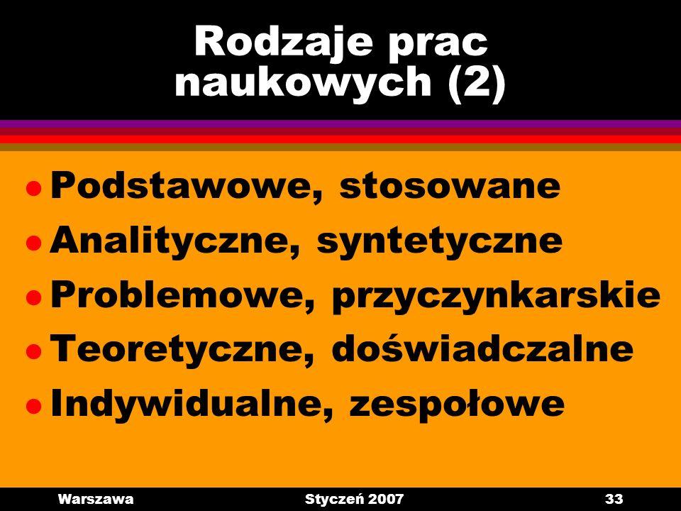 WarszawaStyczeń 200733 Rodzaje prac naukowych (2) l Podstawowe, stosowane l Analityczne, syntetyczne l Problemowe, przyczynkarskie l Teoretyczne, dośw