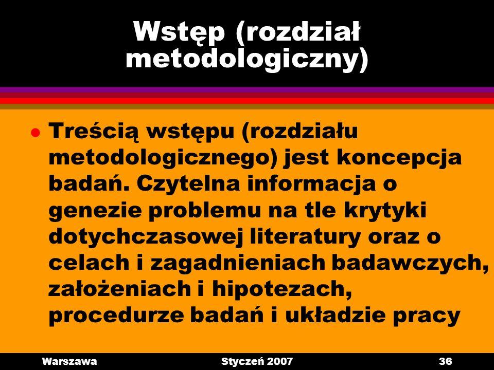 WarszawaStyczeń 200736 Wstęp (rozdział metodologiczny) l Treścią wstępu (rozdziału metodologicznego) jest koncepcja badań. Czytelna informacja o genez