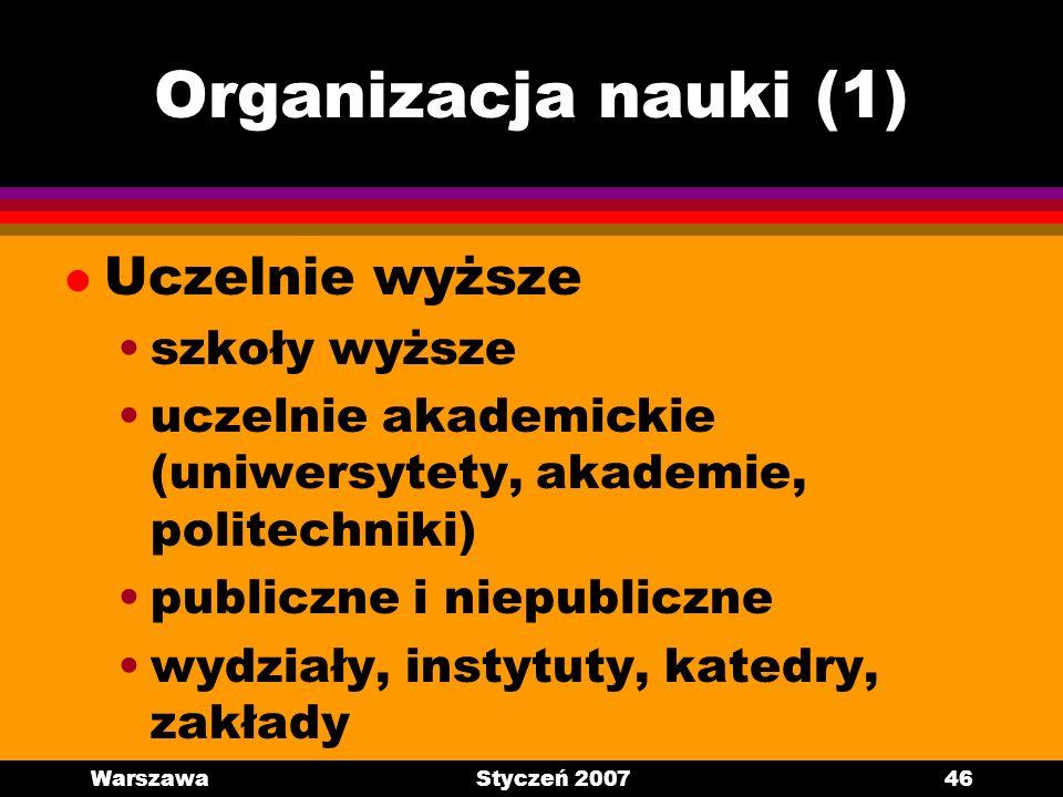 WarszawaStyczeń 200746 Organizacja nauki (1) l Uczelnie wyższe szkoły wyższe uczelnie akademickie (uniwersytety, akademie, politechniki) publiczne i n