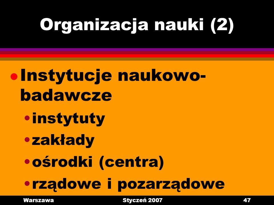 WarszawaStyczeń 200747 Organizacja nauki (2) l Instytucje naukowo- badawcze instytuty zakłady ośrodki (centra) rządowe i pozarządowe