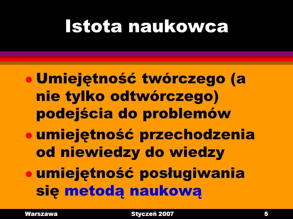 WarszawaStyczeń 20075 Istota naukowca l Umiejętność twórczego (a nie tylko odtwórczego) podejścia do problemów l umiejętność przechodzenia od niewiedz