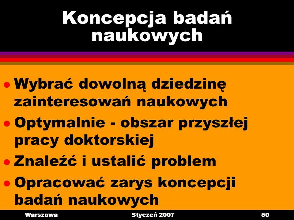 WarszawaStyczeń 200750 Koncepcja badań naukowych l Wybrać dowolną dziedzinę zainteresowań naukowych l Optymalnie - obszar przyszłej pracy doktorskiej