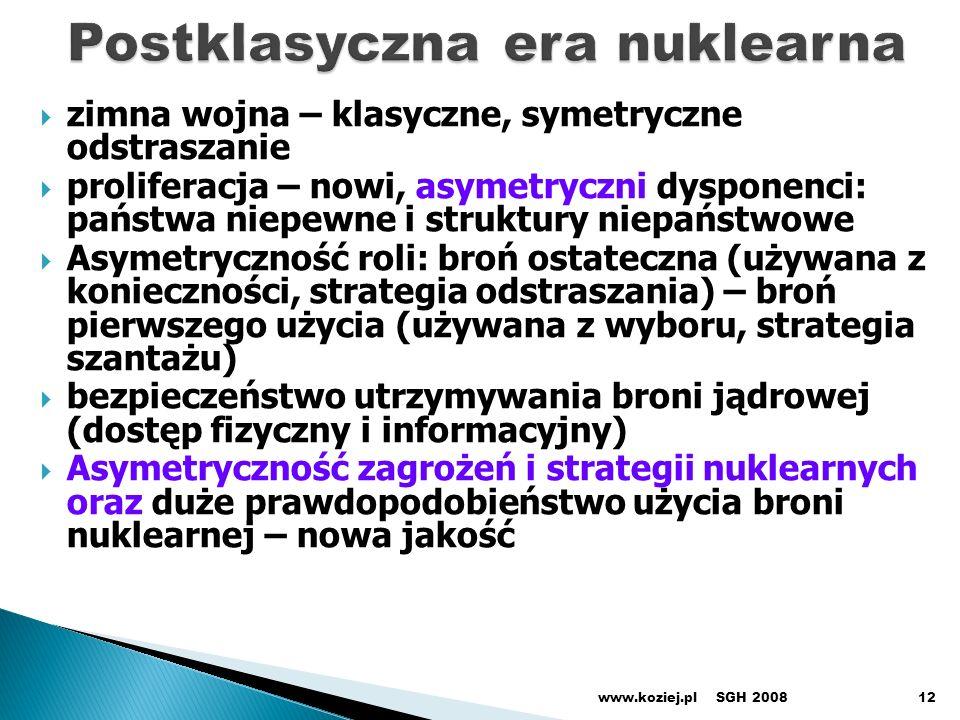 zimna wojna – klasyczne, symetryczne odstraszanie proliferacja – nowi, asymetryczni dysponenci: państwa niepewne i struktury niepaństwowe Asymetryczność roli: broń ostateczna (używana z konieczności, strategia odstraszania) – broń pierwszego użycia (używana z wyboru, strategia szantażu) bezpieczeństwo utrzymywania broni jądrowej (dostęp fizyczny i informacyjny) Asymetryczność zagrożeń i strategii nuklearnych oraz duże prawdopodobieństwo użycia broni nuklearnej – nowa jakość SGH 2008www.koziej.pl12