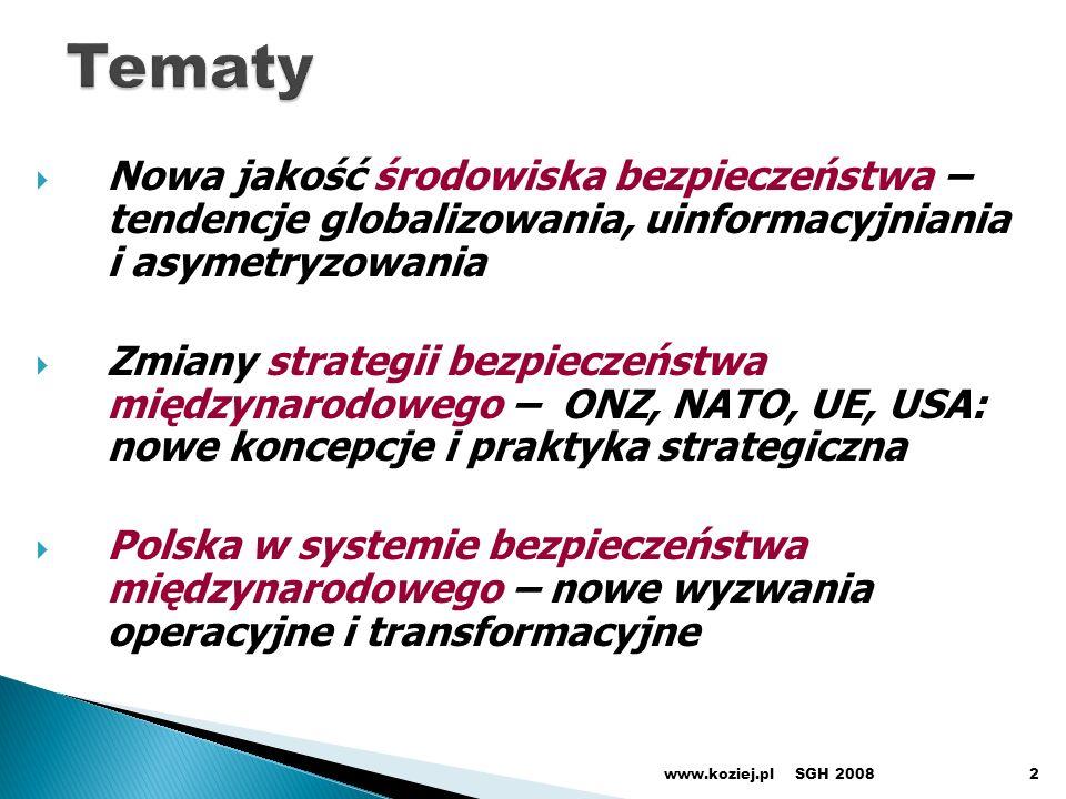 Nowa jakość środowiska bezpieczeństwa – tendencje globalizowania, uinformacyjniania i asymetryzowania Zmiany strategii bezpieczeństwa międzynarodowego – ONZ, NATO, UE, USA: nowe koncepcje i praktyka strategiczna Polska w systemie bezpieczeństwa międzynarodowego – nowe wyzwania operacyjne i transformacyjne SGH 2008www.koziej.pl2