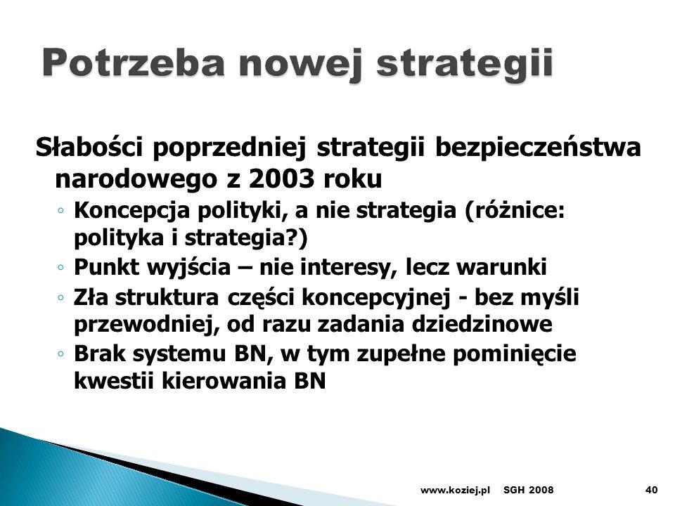 Słabości poprzedniej strategii bezpieczeństwa narodowego z 2003 roku Koncepcja polityki, a nie strategia (różnice: polityka i strategia?) Punkt wyjścia – nie interesy, lecz warunki Zła struktura części koncepcyjnej - bez myśli przewodniej, od razu zadania dziedzinowe Brak systemu BN, w tym zupełne pominięcie kwestii kierowania BN SGH 2008www.koziej.pl40
