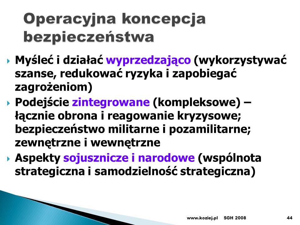 Myśleć i działać wyprzedzająco (wykorzystywać szanse, redukować ryzyka i zapobiegać zagrożeniom) Podejście zintegrowane (kompleksowe) – łącznie obrona i reagowanie kryzysowe; bezpieczeństwo militarne i pozamilitarne; zewnętrzne i wewnętrzne Aspekty sojusznicze i narodowe (wspólnota strategiczna i samodzielność strategiczna) SGH 2008www.koziej.pl44