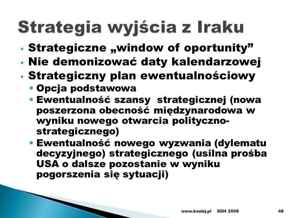 Strategiczne window of oportunity Nie demonizować daty kalendarzowej Strategiczny plan ewentualnościowy Opcja podstawowa Ewentualność szansy strategicznej (nowa poszerzona obecność międzynarodowa w wyniku nowego otwarcia polityczno- strategicznego) Ewentualność nowego wyzwania (dylematu decyzyjnego) strategicznego (usilna prośba USA o dalsze pozostanie w wyniku pogorszenia się sytuacji) SGH 2008www.koziej.pl48