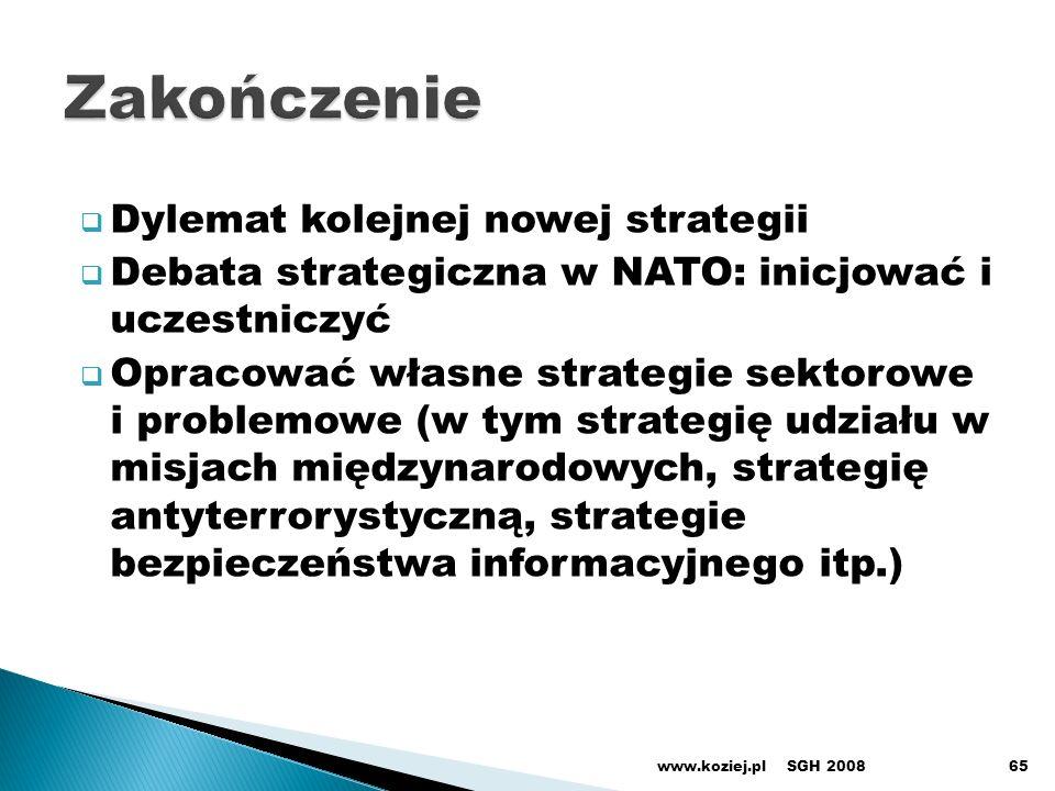 Dylemat kolejnej nowej strategii Debata strategiczna w NATO: inicjować i uczestniczyć Opracować własne strategie sektorowe i problemowe (w tym strategię udziału w misjach międzynarodowych, strategię antyterrorystyczną, strategie bezpieczeństwa informacyjnego itp.) SGH 2008www.koziej.pl65