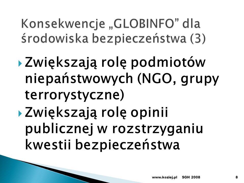 Zwiększają rolę podmiotów niepaństwowych (NGO, grupy terrorystyczne) Zwiększają rolę opinii publicznej w rozstrzyganiu kwestii bezpieczeństwa SGH 2008www.koziej.pl8