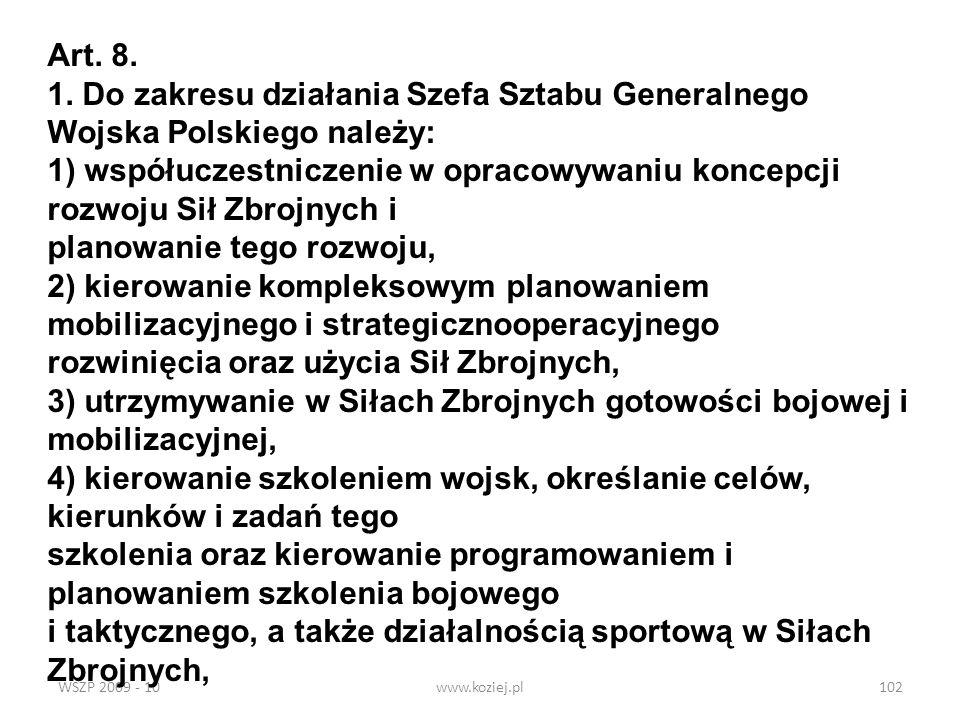 WSZP 2009 - 10www.koziej.pl102 Art. 8. 1. Do zakresu działania Szefa Sztabu Generalnego Wojska Polskiego należy: 1) współuczestniczenie w opracowywani