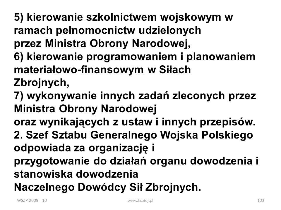 WSZP 2009 - 10www.koziej.pl103 5) kierowanie szkolnictwem wojskowym w ramach pełnomocnictw udzielonych przez Ministra Obrony Narodowej, 6) kierowanie
