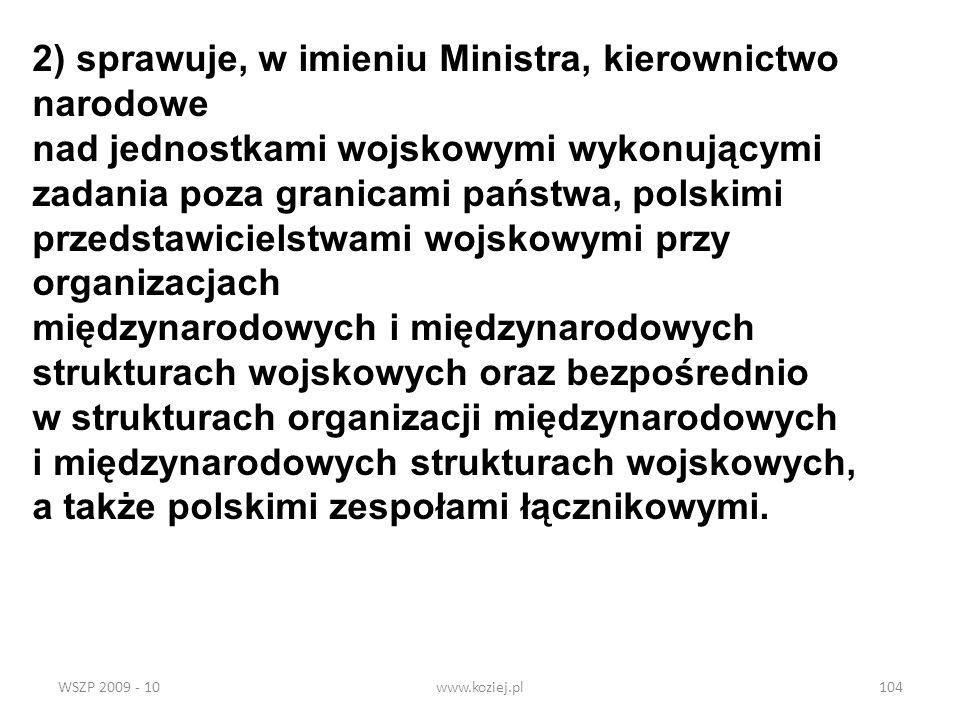 WSZP 2009 - 10www.koziej.pl104 2) sprawuje, w imieniu Ministra, kierownictwo narodowe nad jednostkami wojskowymi wykonującymi zadania poza granicami p