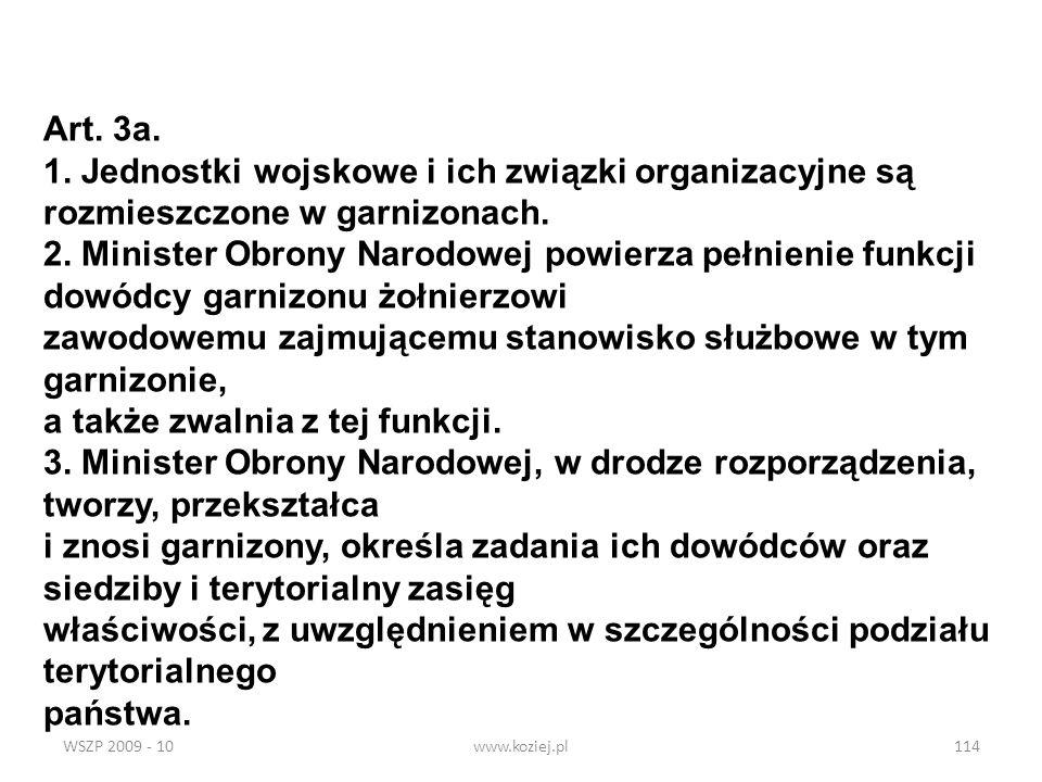 WSZP 2009 - 10www.koziej.pl114 Art. 3a. 1. Jednostki wojskowe i ich związki organizacyjne są rozmieszczone w garnizonach. 2. Minister Obrony Narodowej