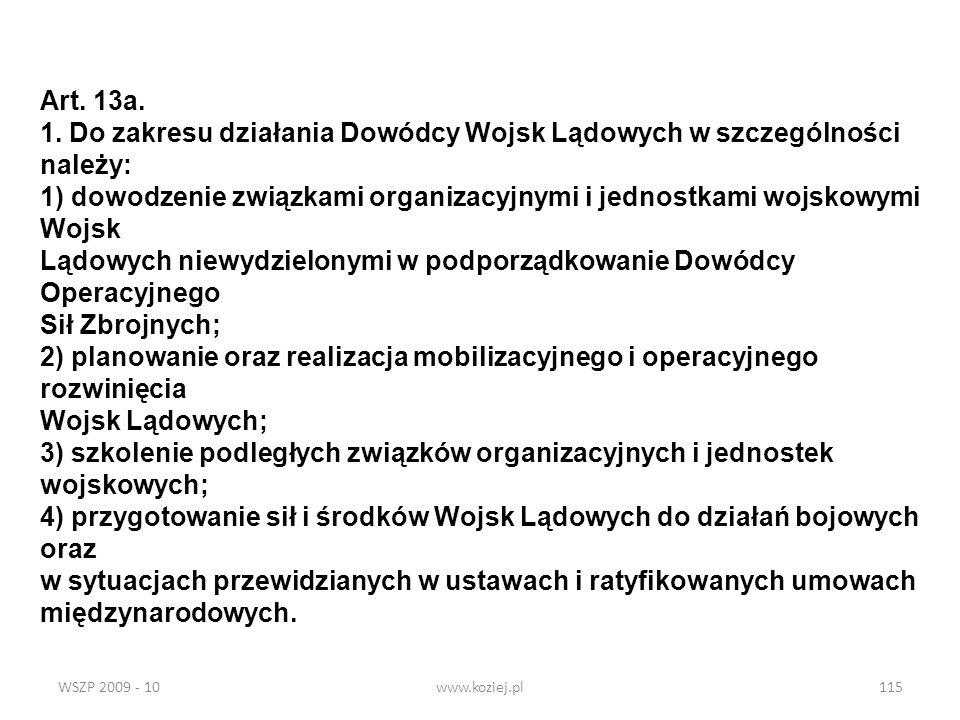 WSZP 2009 - 10www.koziej.pl115 Art. 13a. 1. Do zakresu działania Dowódcy Wojsk Lądowych w szczególności należy: 1) dowodzenie związkami organizacyjnym