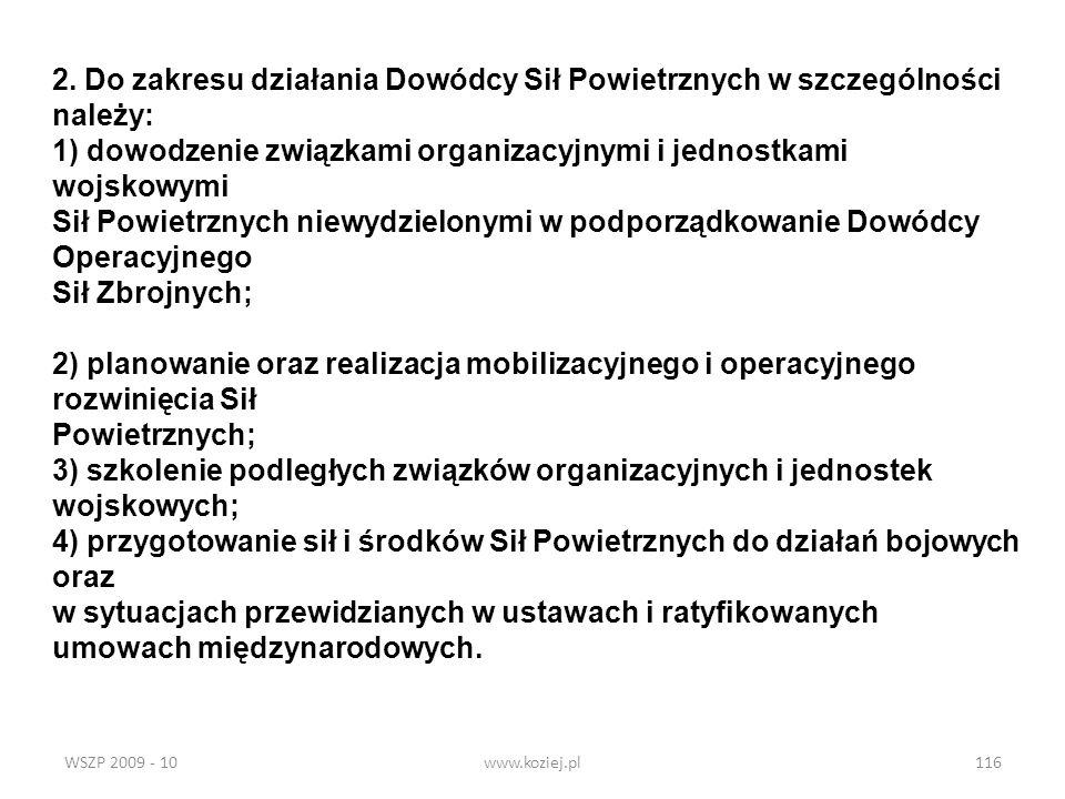 WSZP 2009 - 10www.koziej.pl116 2. Do zakresu działania Dowódcy Sił Powietrznych w szczególności należy: 1) dowodzenie związkami organizacyjnymi i jedn