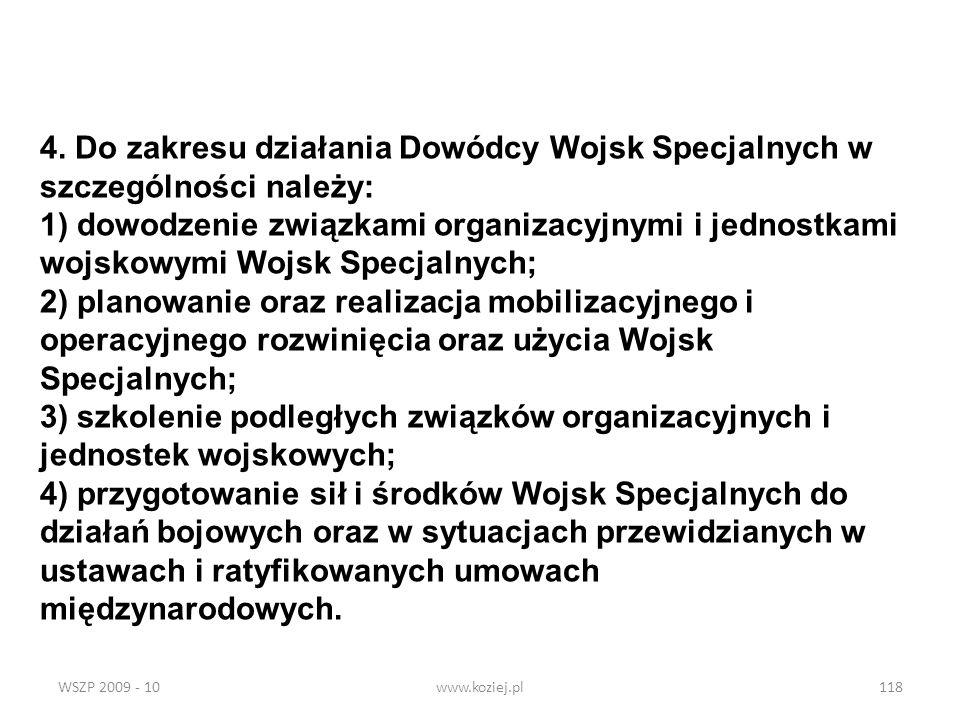 WSZP 2009 - 10www.koziej.pl118 4. Do zakresu działania Dowódcy Wojsk Specjalnych w szczególności należy: 1) dowodzenie związkami organizacyjnymi i jed